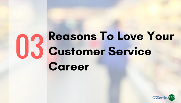 Three Reasons You Should Love Your Customer Service Career