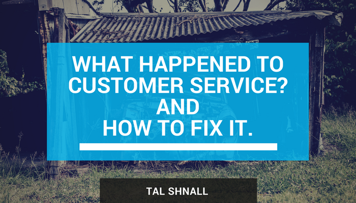 What Happened To Customer Service? And How To Fix It - Tal Shnall -