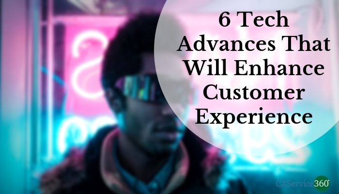 6 Tech Advances That Will Enhance Customer Experience -